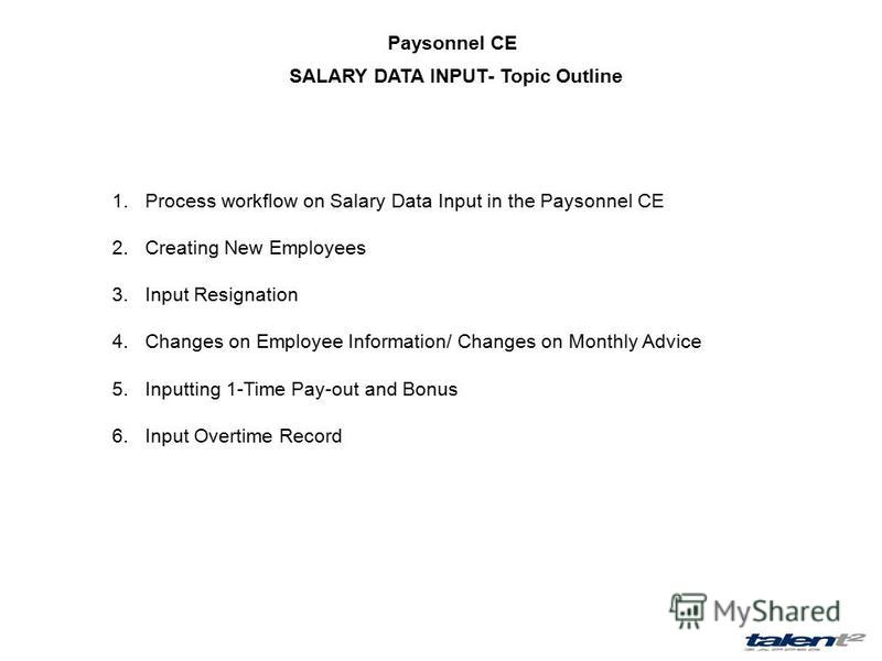 Paysonnel CE 1.Process workflow on Salary Data Input in the Paysonnel CE 2.Creating New Employees 3.Input Resignation 4.Changes on Employee Information/ Changes on Monthly Advice 5.Inputting 1-Time Pay-out and Bonus 6.Input Overtime Record SALARY DAT