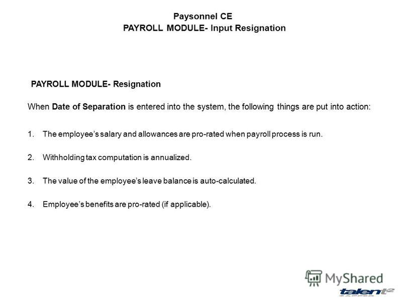 Paysonnel CE PAYROLL MODULE- Input Resignation PAYROLL MODULE- Resignation When Date of Separation is entered into the system, the following things are put into action: 1.The employees salary and allowances are pro-rated when payroll process is run.