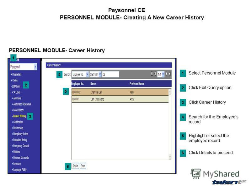 Paysonnel CE PERSONNEL MODULE- Creating A New Career History Select Personnel Module 1 Click Edit Query option 2 Click Details to proceed. 6 1 2 3 PERSONNEL MODULE- Career History 4 5 Click Career History 3 Search for the Employees record 4 Highlight