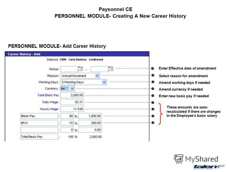 Paysonnel CE PERSONNEL MODULE- Creating A New Career History PERSONNEL MODULE- Add Career History Enter Effective date of amendment Select reason for amendment Amend working days if needed Amend currency if needed Enter new basic pay if needed These
