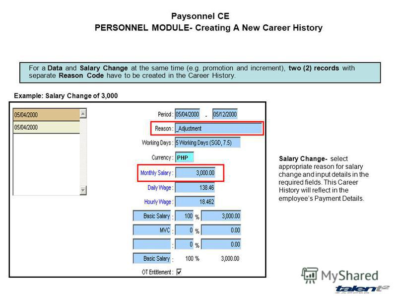 Paysonnel CE For a Data and Salary Change at the same time (e.g. promotion and increment), two (2) records with separate Reason Code have to be created in the Career History. Example: Salary Change of 3,000 Salary Change- select appropriate reason fo