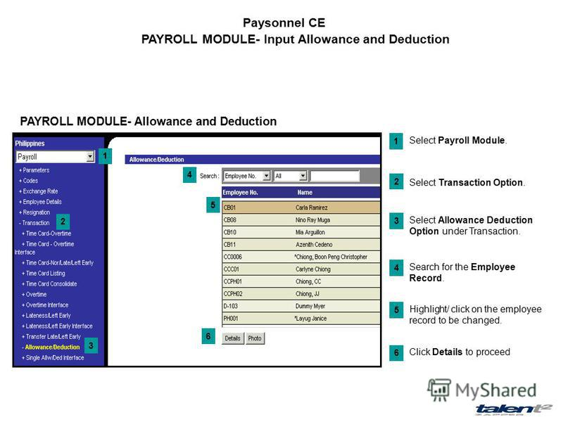 Paysonnel CE PAYROLL MODULE- Input Allowance and Deduction 1 2 3 4 5 6 Select Payroll Module. 1 Select Transaction Option. 2 Select Allowance Deduction Option under Transaction. 3 Search for the Employee Record. 4 Highlight/ click on the employee rec