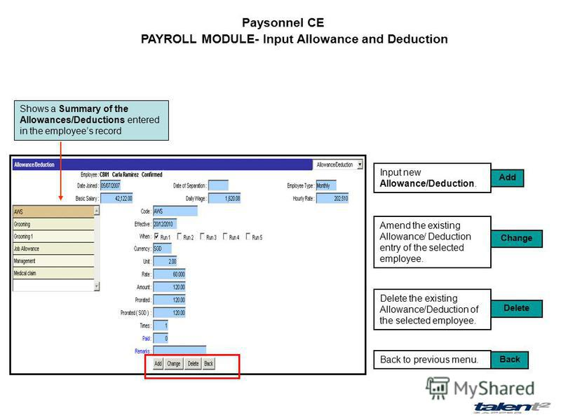 Paysonnel CE PAYROLL MODULE- Input Allowance and Deduction Input new Allowance/Deduction. Amend the existing Allowance/ Deduction entry of the selected employee. Delete the existing Allowance/Deduction of the selected employee. Back to previous menu.