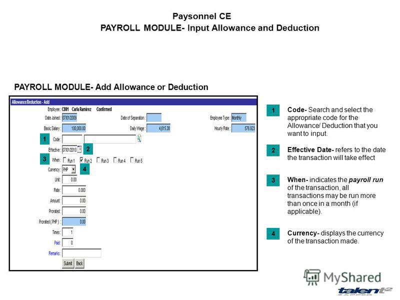 Paysonnel CE PAYROLL MODULE- Input Allowance and Deduction PAYROLL MODULE- Add Allowance or Deduction Code- Search and select the appropriate code for the Allowance/ Deduction that you want to input. 1 Effective Date- refers to the date the transacti