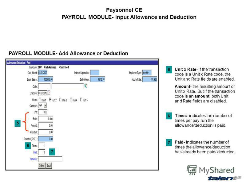 Paysonnel CE PAYROLL MODULE- Input Allowance and Deduction PAYROLL MODULE- Add Allowance or Deduction 5 6 7 Unit x Rate- if the transaction code is a Unit x Rate code, the Unit and Rate fields are enabled. Amount- the resulting amount of Unit x Rate.