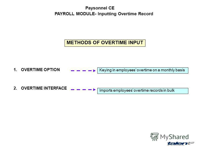 Paysonnel CE PAYROLL MODULE- Inputting Overtime Record 1.OVERTIME OPTION 2.OVERTIME INTERFACE Keying in employees overtime on a monthly basis Imports employees overtime records in bulk METHODS OF OVERTIME INPUT