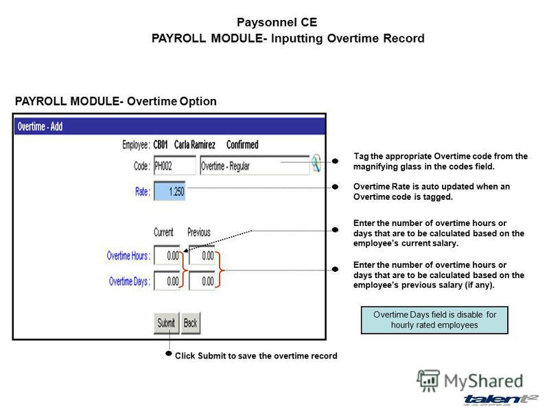 Paysonnel CE PAYROLL MODULE- Inputting Overtime Record PAYROLL MODULE- Overtime Option Tag the appropriate Overtime code from the magnifying glass in the codes field. Overtime Rate is auto updated when an Overtime code is tagged. Enter the number of