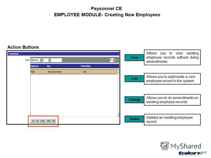 Paysonnel CE EMPLOYEE MODULE- Creating New Employees Action Buttons Allows you to view existing employee records without doing amendments. View Add Allows you to add/create a new employee record in the system Change Allows you to do amendments on exi
