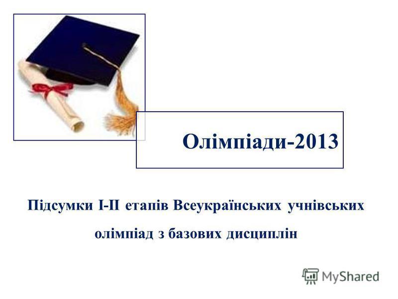 Олімпіади-2013 Підсумки І-ІІ етапів Всеукраїнських учнівських олімпіад з базових дисциплін