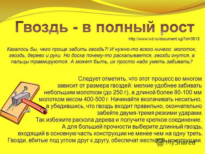 Казалось бы, чего проще забить гвоздь?! И нужно-то всего ничего: молоток, гвоздь, дерево и руки. Но доска почему-то раскалывается, гвозди гнутся, а пальцы травмируются. А может быть, их просто надо уметь забивать? http://www.ivd.ru/document.xgi?id=35