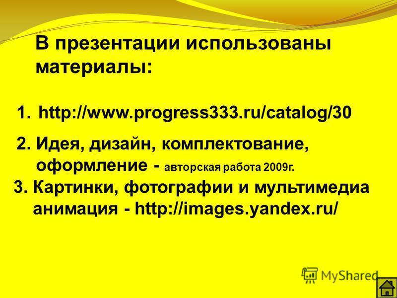 В презентации использованы материалы: 1. 2. Идея, дизайн, комплектование, оформление - авторская работа 2009 г. 3. Картинки, фотографии и мультимедиа анимация - http://images.yandex.ru/ http://www.progress333.ru/catalog/30