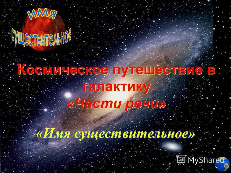 Космическое путешествие в галактику «Части речьи» Космическое путешествие в галактику «Части речьи» «Имя существительное» «Имя существительное»