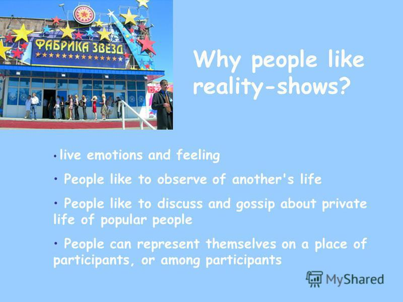 Why people like reality-shows? live emotions and feeling People like to observe of another's life People like to discuss and gossip about private life of popular people People can represent themselves on a place of participants, or among participants
