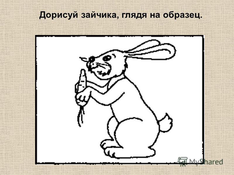 Дорисуй зайчика, глядя на образец.