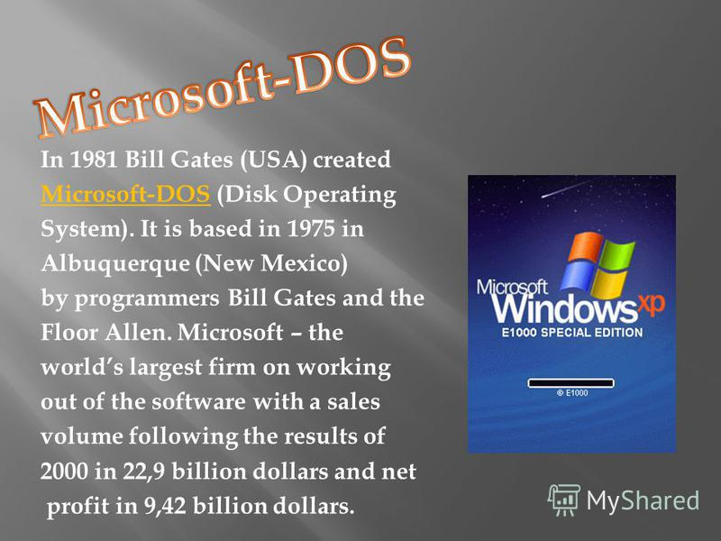 In 1981 Bill Gates (USA) created Microsoft-DOS (Disk Operating System). It is based in 1975 in Albuquerque (New Mexico) by programmers Bill Gates and the Floor Allen. Microsoft – the worlds largest firm on working out of the software with a sales vol