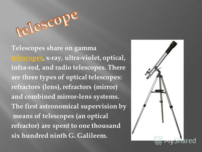 Telescopes share on gamma telescopes, x-ray, ultra-violet, optical, infra-red, and radio telescopes. There are three types of optical telescopes: refractors (lens), refractors (mirror) and combined mirror-lens systems. The first astronomical supervis