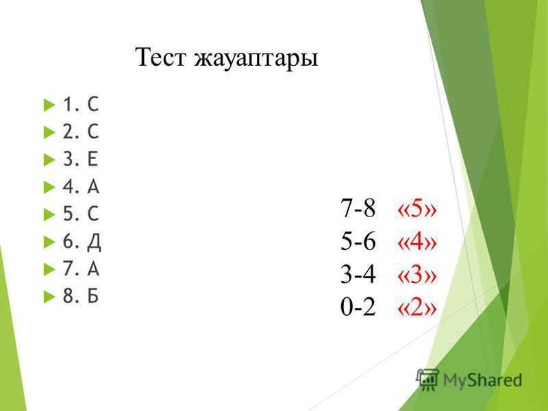 Тест жауаптары 1. С 2. С 3. Е 4. А 5. С 6. Д 7. А 8. Б 7-8 «5» 5-6 «4» 3-4 «3» 0-2 «2»
