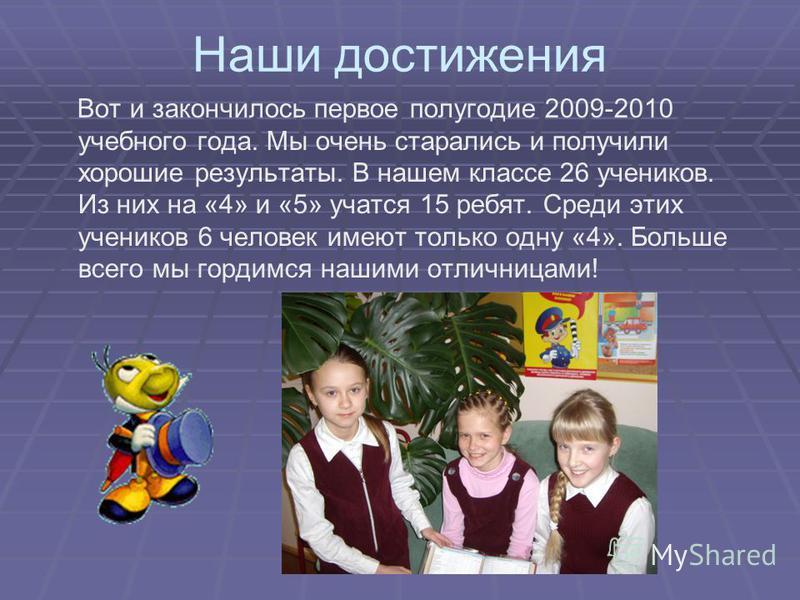 Наши достижения Вот и закончилось первое полугодие 2009-2010 учебного года. Мы очень старались и получили хорошие результаты. В нашем классе 26 учеников. Из них на «4» и «5» учатся 15 ребят. Среди этих учеников 6 человек имеют только одну «4». Больше