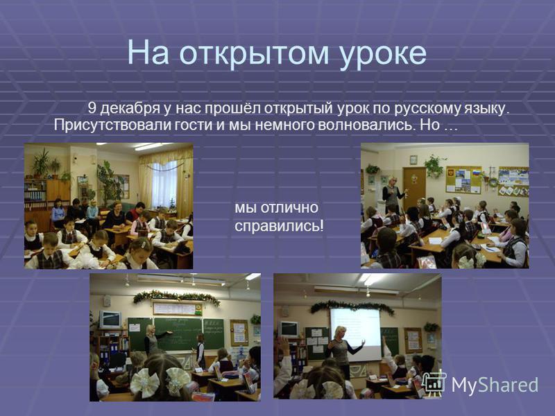 На открытом уроке 9 декабря у нас прошёл открытый урок по русскому языку. Присутствовали гости и мы немного волновались. Но … мы отлично справились!