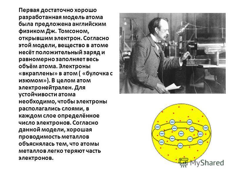 Первая достаточно хорошо разработанная модель атома была предложена английским физиком Дж. Томсоном, открывшим электрон. Согласно этой модели, вещество в атоме несёт положительный заряд и равномерно заполняет весь объём атома. Электроны «вкраплены» в