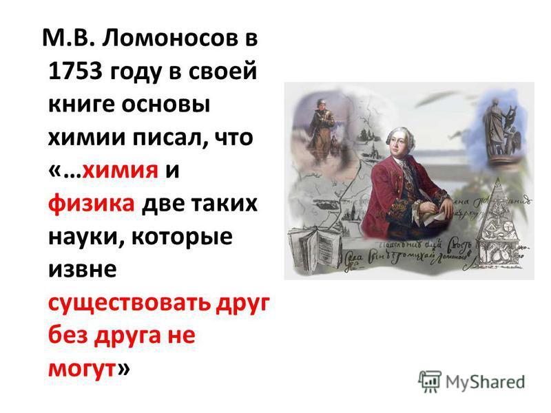 М.В. Ломоносов в 1753 году в своей книге основы химии писал, что «…химия и физика две таких науки, которые извне существовать друг без друга не могут»