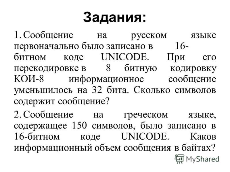 Задания: 1. Сообщение на русском языке первоначально было записано в 16- битном коде UNICODE. При его перекодировке в 8 битную кодировку КОИ-8 информационное сообщение уменьшилось на 32 бита. Сколько символов содержит сообщение? 2. Сообщение на грече