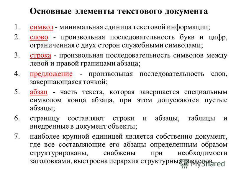 Основные элементы текстового документа 1. символ - минимальная единица текстовой информации; 2. слово - произвольная последовательность букв и цифр, ограниченная с двух сторон служебными символами; 3. строка - произвольная последовательность символов