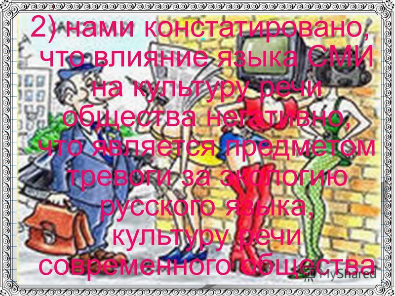 . 2) нами констатировано, что влияние языка СМИ на культуру речи общества негативно, что является предметом тревоги за экологию русского языка, культуру речи современного общества
