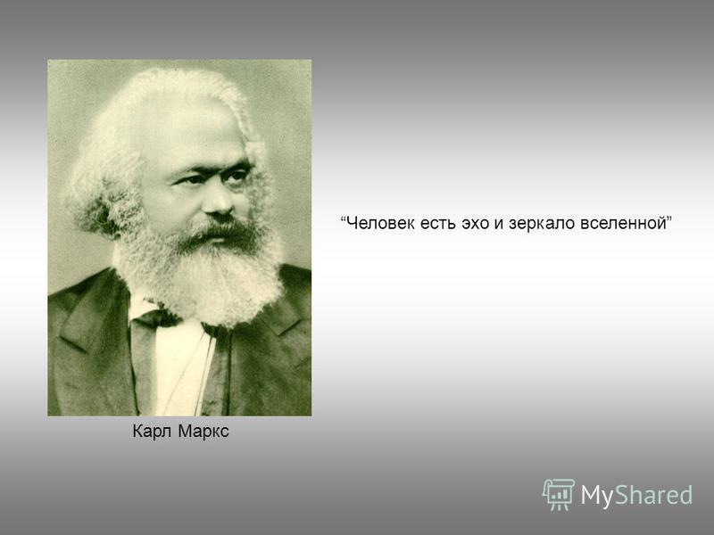 Человек есть эхо и зеркало вселенной Карл Маркс