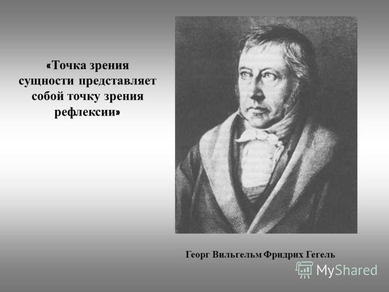Георг Вильгельм Фридрих Гегель « Точка з рения сущности представляет собой т очку з рения рефлексии »
