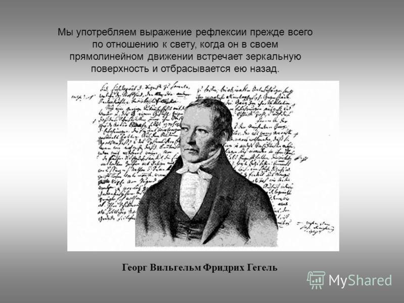 Мы употребляем выражение рефлексии прежде всего по отношению к свету, когда он в своем прямолинейном движении встречает зеркальную поверхность и отбрасывается ею назад. Георг Вильгельм Фридрих Гегель