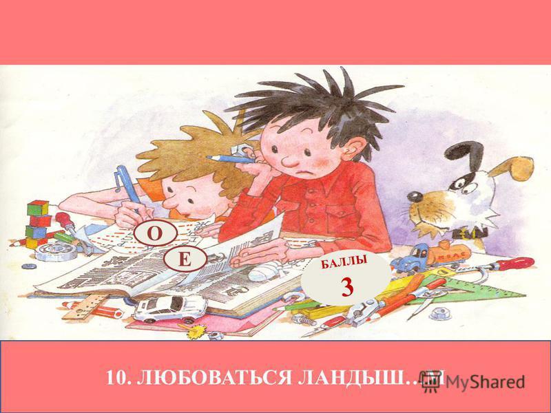 10. ЛЮБОВАТЬСЯ ЛАНДЫШ…М Е БАЛЛЫ 3 О