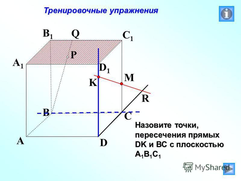 P A B C D A1A1 B1B1 C1C1 D1D1 R M K Q Тренировочные упражнения Тренировочные упражнения Назовите точки, пересечения прямых DK и ВС с плоскостью А 1 В 1 С 1