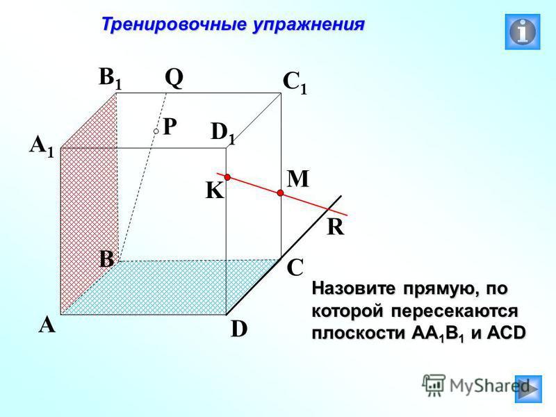 P A B C D A1A1 B1B1 C1C1 D1D1 R M K Q Тренировочные упражнения Тренировочные упражнения Назовите прямую, по которой пересекаются плоскости АА 1 В 1 и АСD
