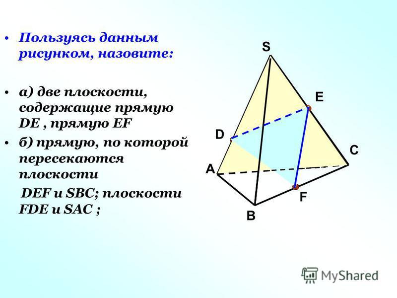 Пользуясь данным рисунком, назовите: а) две плоскости, содержащие прямую DE, прямую EF б) прямую, по которой пересекаются плоскости DEF и SBC; плоскости FDE и SAC ; А С В S D F E