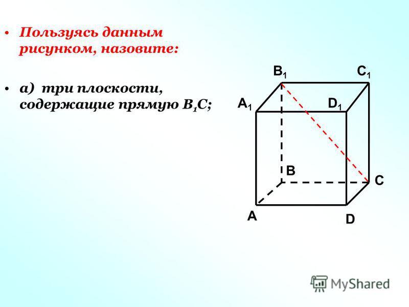 Пользуясь данным рисунком, назовите: а) три плоскости, содержащие прямую В 1 С; C1C1 C A1A1 B1B1 D1D1 A B D