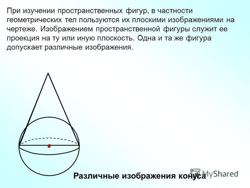 При изучении пространственных фигур, в частности геометрических тел пользуются их плоскими изображениями на чертеже. Изображением пространственной фигуры служит ее проекция на ту или иную плоскость. Одна и та же фигура допускает различные изображения