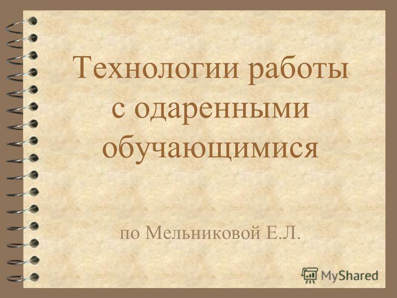 Технологии работы с одаренными обучающимися по Мельниковой Е.Л.