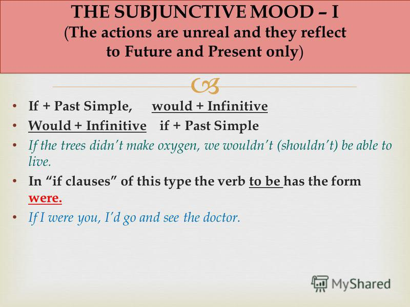 If + Past Simple, would + Infinitive Would + Infinitive if + Past Simple If the trees didnt make oxygen, we wouldnt (shouldnt) be able to live. In if clauses of this type the verb to be has the form were. If I were you, Id go and see the doctor. THE