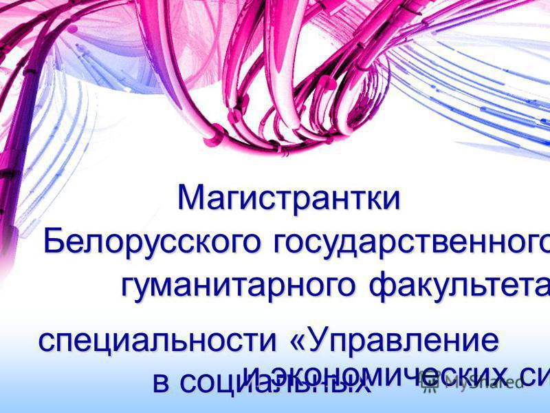 специальности «Управление в социальных и экономических системах» Магистрантки гуманитарного факультета Белорусского государственного университета