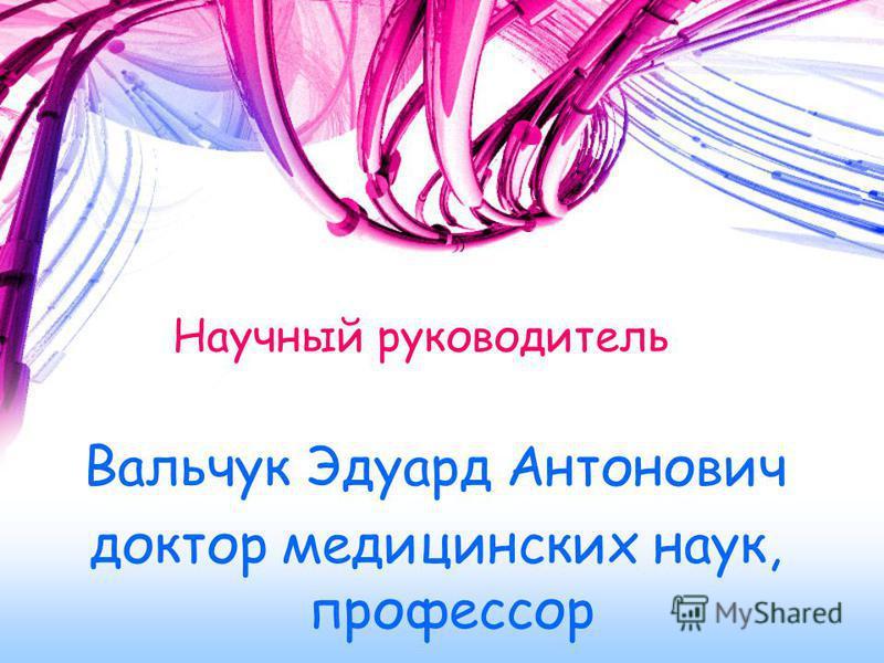 Научный руководитель Вальчук Эдуард Антонович доктор медицинских наук, профессор