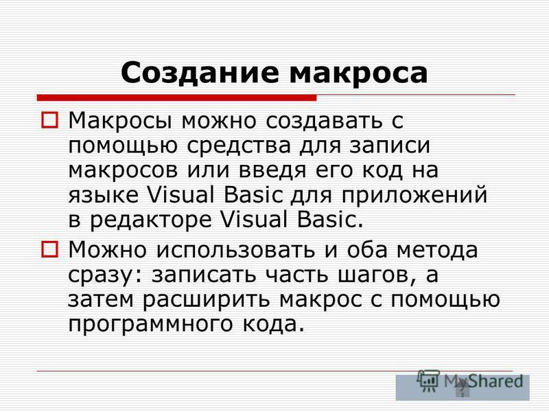 Создание макроса Макросы можно создавать с помощью средства для записи макросов или введя его код на языке Visual Basic для приложений в редакторе Visual Basic. Можно использовать и оба метода сразу: записать часть шагов, а затем расширить макрос с п