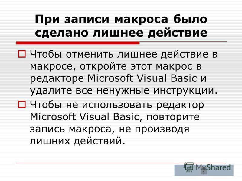 При записи макроса было сделано лишнее действие Чтобы отменить лишнее действие в макросе, откройте этот макрос в редакторе Microsoft Visual Basic и удалите все ненужные инструкции. Чтобы не использовать редактор Microsoft Visual Basic, повторите запи