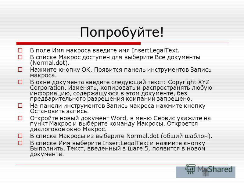 В поле Имя макроса введите имя InsertLegalText. В списке Макрос доступен для выберите Все документы (Normal.dot). Нажмите кнопку ОК. Появится панель инструментов Запись макроса. В окне документа введите следующий текст: Copyright XYZ Corporation. Изм