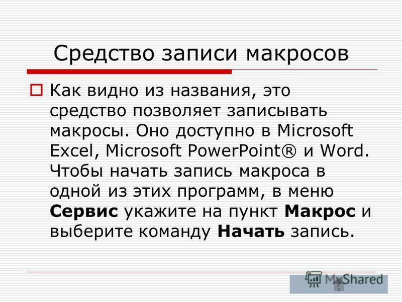 Средство записи макросов Как видно из названия, это средство позволяет записывать макросы. Оно доступно в Microsoft Excel, Microsoft PowerPoint® и Word. Чтобы начать запись макроса в одной из этих программ, в меню Сервис укажите на пункт Макрос и выб