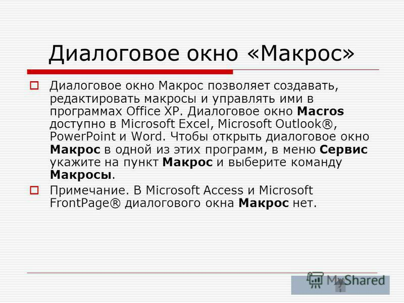 Диалоговое окно «Макрос» Диалоговое окно Макрос позволяет создавать, редактировать макросы и управлять ими в программах Office XP. Диалоговое окно Macros доступно в Microsoft Excel, Microsoft Outlook®, PowerPoint и Word. Чтобы открыть диалоговое окно