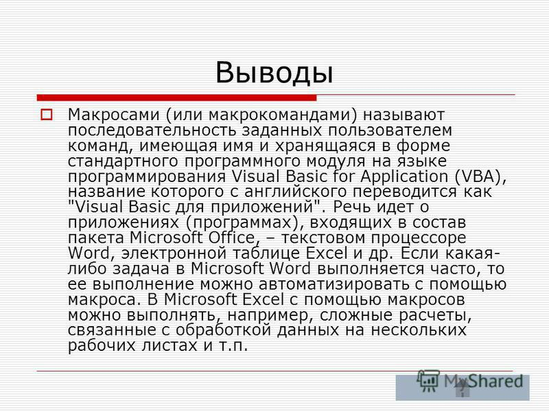 Выводы Макросами (или макрокомандами) называют последовательность заданных пользователем команд, имеющая имя и хранящаяся в форме стандартного программного модуля на языке программирования Visual Basic for Application (VBA), название которого с англи