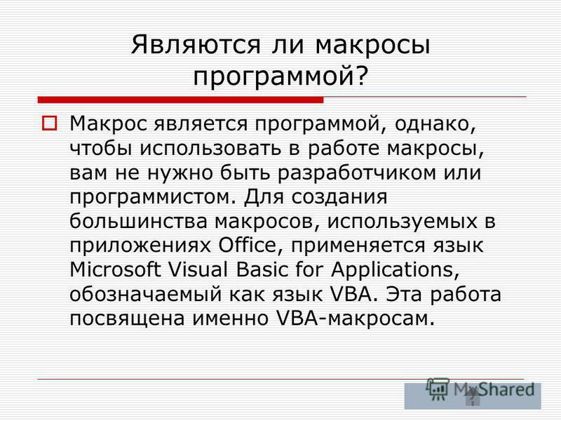 Являются ли макросы программой? Макрос является программой, однако, чтобы использовать в работе макросы, вам не нужно быть разработчиком или программистом. Для создания большинства макросов, используемых в приложениях Office, применяется язык Microso