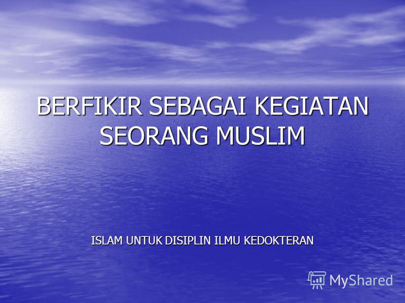 BERFIKIR SEBAGAI KEGIATAN SEORANG MUSLIM ISLAM UNTUK DISIPLIN ILMU KEDOKTERAN