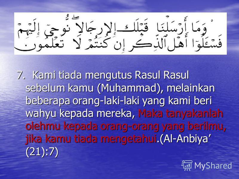 7. Kami tiada mengutus Rasul Rasul sebelum kamu (Muhammad), melainkan beberapa orang-laki-laki yang kami beri wahyu kepada mereka, Maka tanyakanlah olehmu kepada orang-orang yang berilmu, jika kamu tiada mengetahui.(Al-Anbiya (21):7)